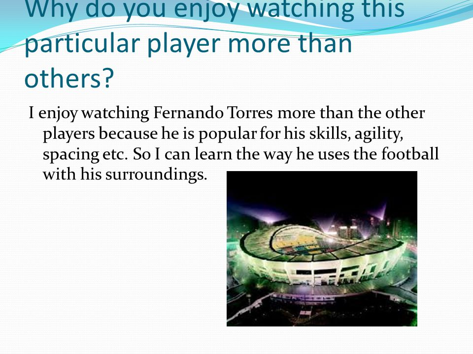 Why do you enjoy watching this particular player more than others? I enjoy watching Fernando Torres more than the other players because he is popular