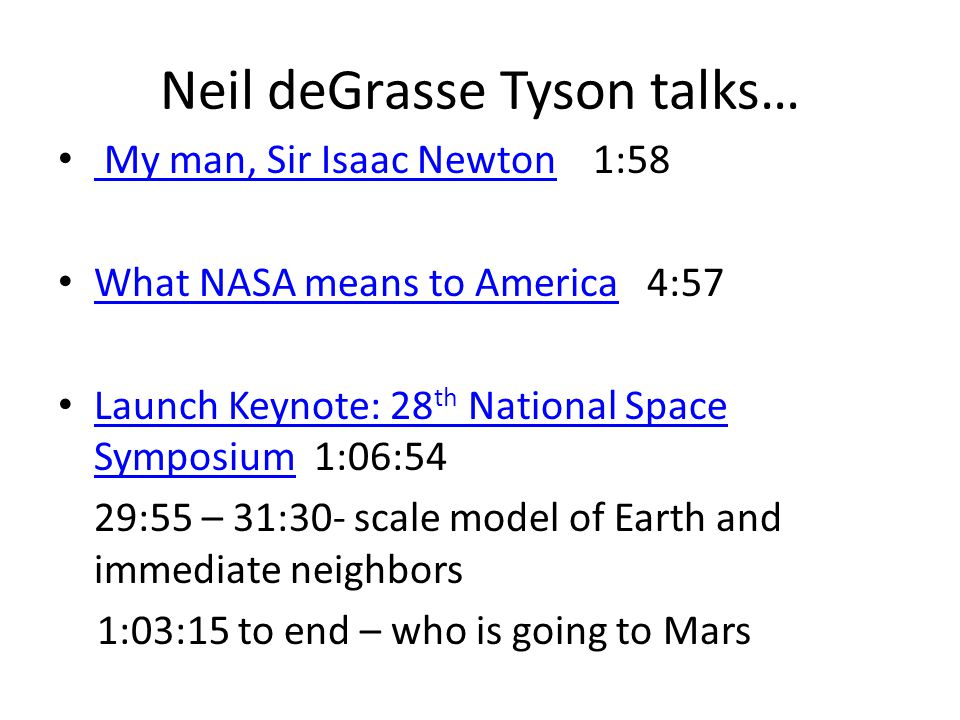 Neil deGrasse Tyson talks… My man, Sir Isaac Newton 1:58 My man, Sir Isaac Newton What NASA means to America 4:57 What NASA means to America Launch Keynote: 28 th National Space Symposium 1:06:54 Launch Keynote: 28 th National Space Symposium 29:55 – 31:30- scale model of Earth and immediate neighbors 1:03:15 to end – who is going to Mars