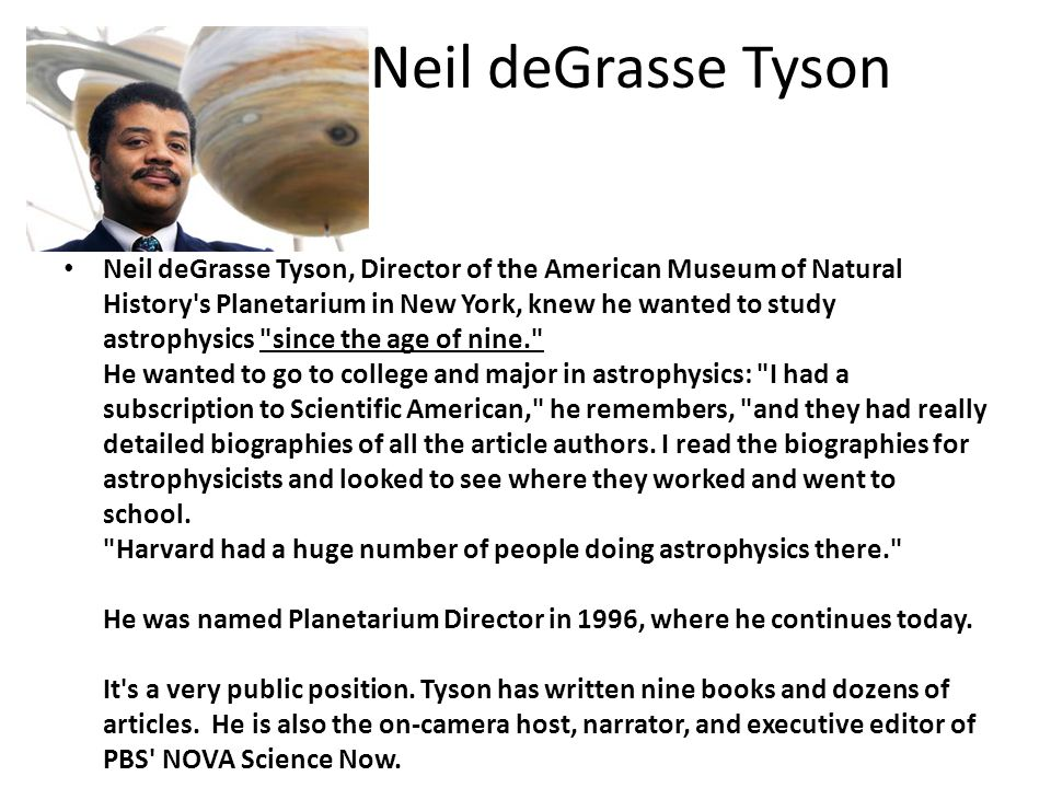 Neil deGrasse Tyson Neil deGrasse Tyson, Director of the American Museum of Natural History s Planetarium in New York, knew he wanted to study astrophysics since the age of nine. He wanted to go to college and major in astrophysics: I had a subscription to Scientific American, he remembers, and they had really detailed biographies of all the article authors.