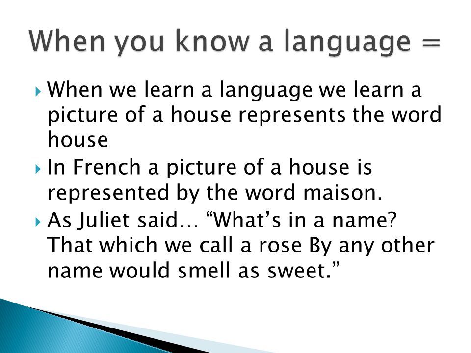  When we learn a language we learn a picture of a house represents the word house  In French a picture of a house is represented by the word maison.
