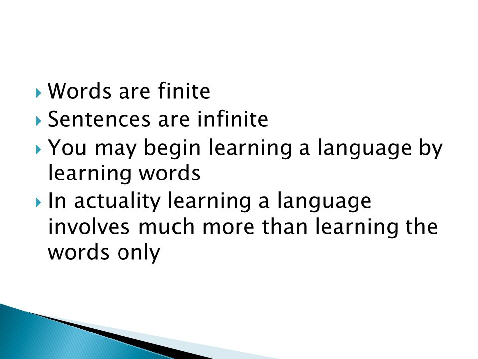  Words are finite  Sentences are infinite  You may begin learning a language by learning words  In actuality learning a language involves much mor