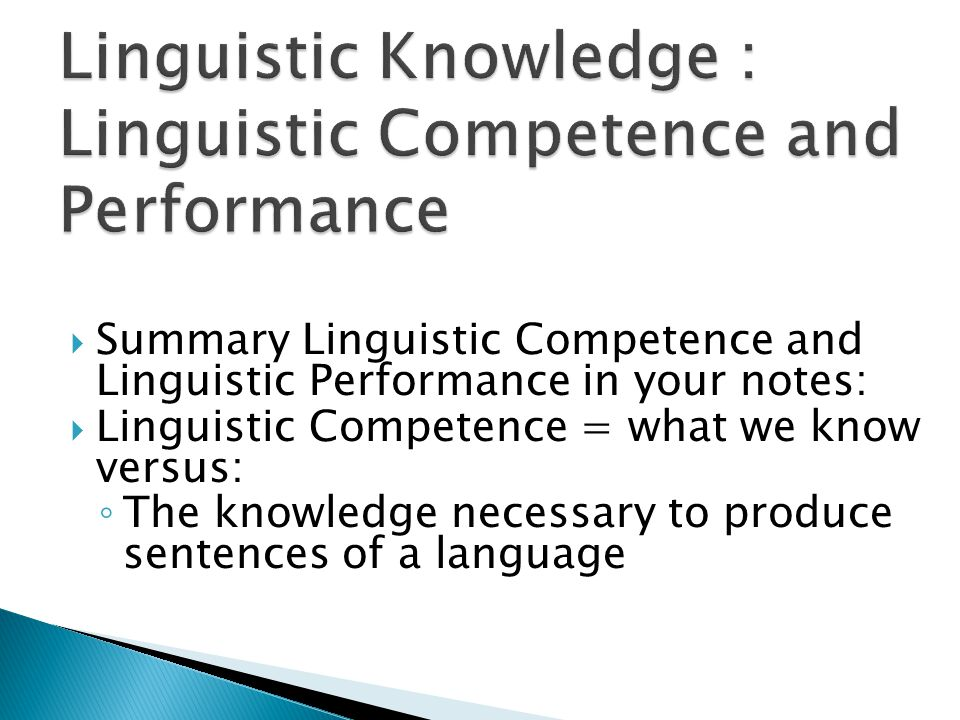  Summary Linguistic Competence and Linguistic Performance in your notes:  Linguistic Competence = what we know versus: ◦ The knowledge necessary to produce sentences of a language