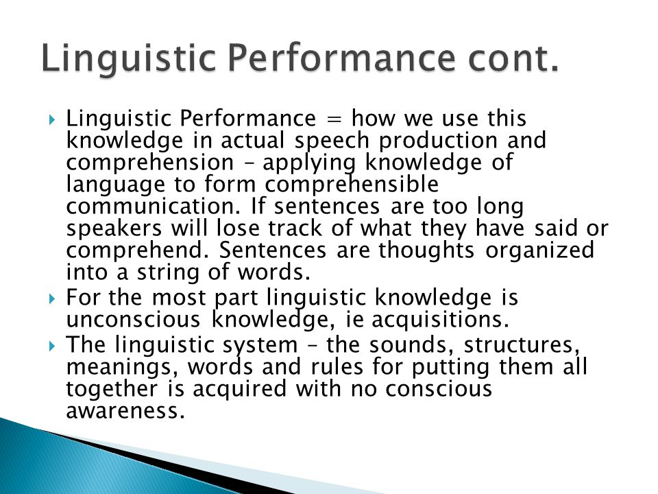  Linguistic Performance = how we use this knowledge in actual speech production and comprehension – applying knowledge of language to form comprehens
