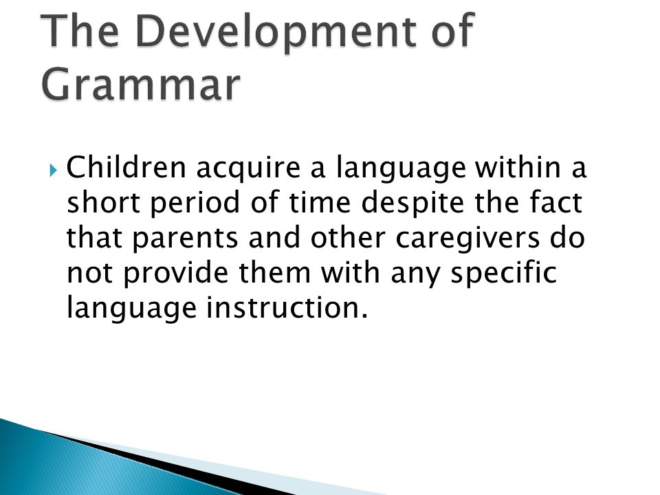  Children acquire a language within a short period of time despite the fact that parents and other caregivers do not provide them with any specific l