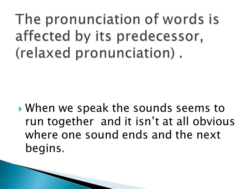  When we speak the sounds seems to run together and it isn't at all obvious where one sound ends and the next begins.
