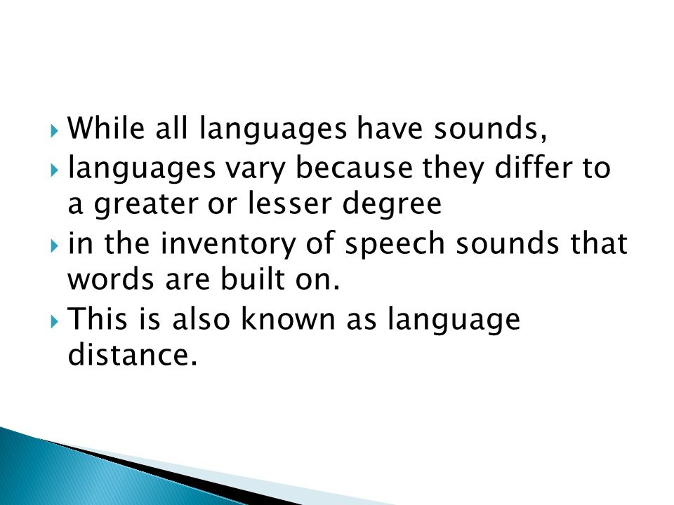  While all languages have sounds,  languages vary because they differ to a greater or lesser degree  in the inventory of speech sounds that words are built on.