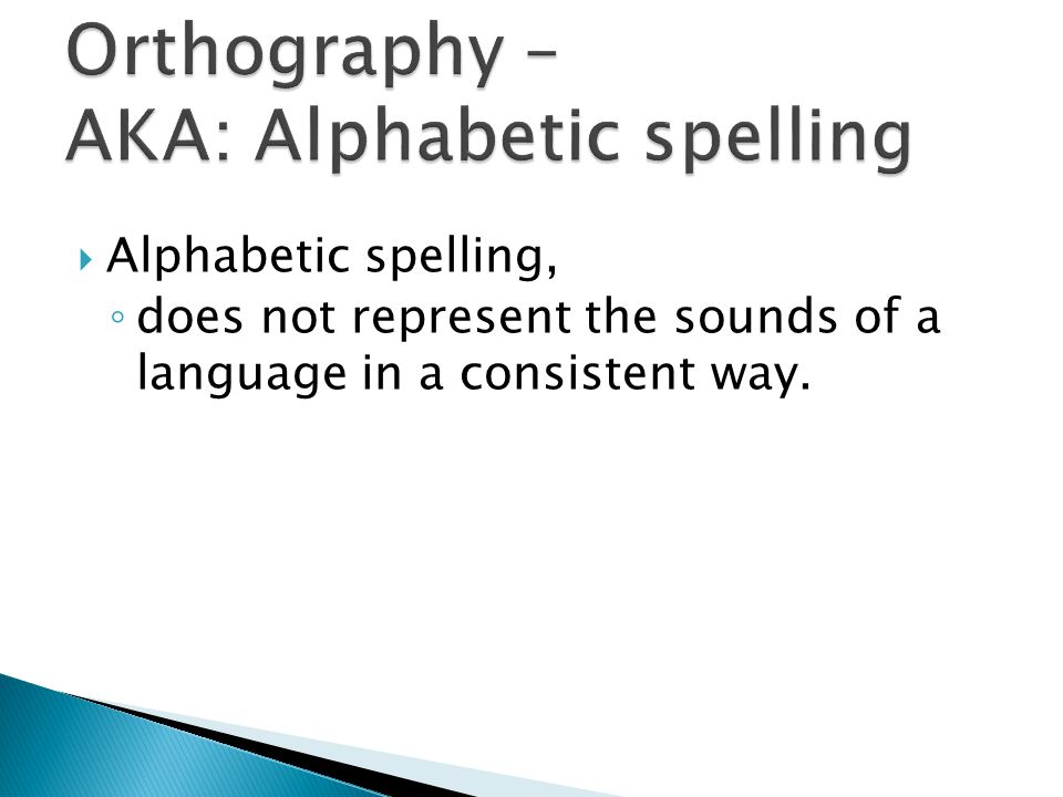  Alphabetic spelling, ◦ does not represent the sounds of a language in a consistent way.