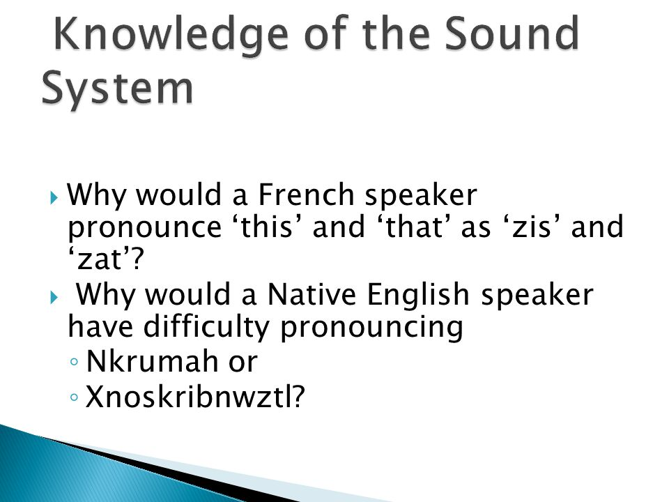  Why would a French speaker pronounce 'this' and 'that' as 'zis' and 'zat'?  Why would a Native English speaker have difficulty pronouncing ◦ Nkruma