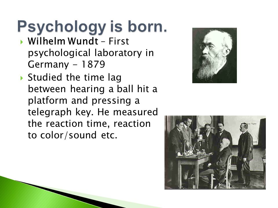  Wilhelm Wundt – First psychological laboratory in Germany - 1879  Studied the time lag between hearing a ball hit a platform and pressing a telegraph key.