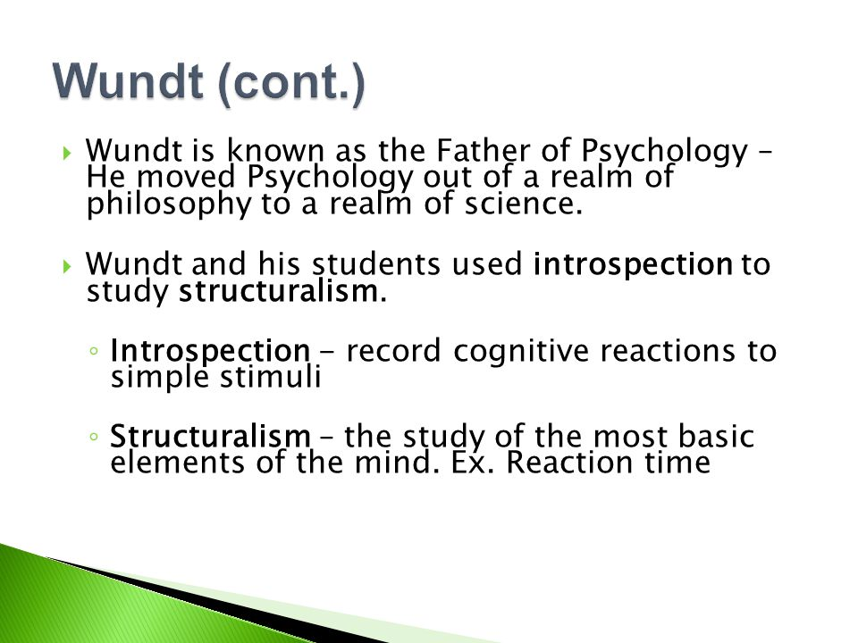  Wundt is known as the Father of Psychology – He moved Psychology out of a realm of philosophy to a realm of science.
