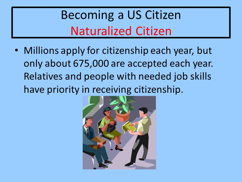 Becoming a US Citizen Naturalized Citizen Millions apply for citizenship each year, but only about 675,000 are accepted each year. Relatives and peopl