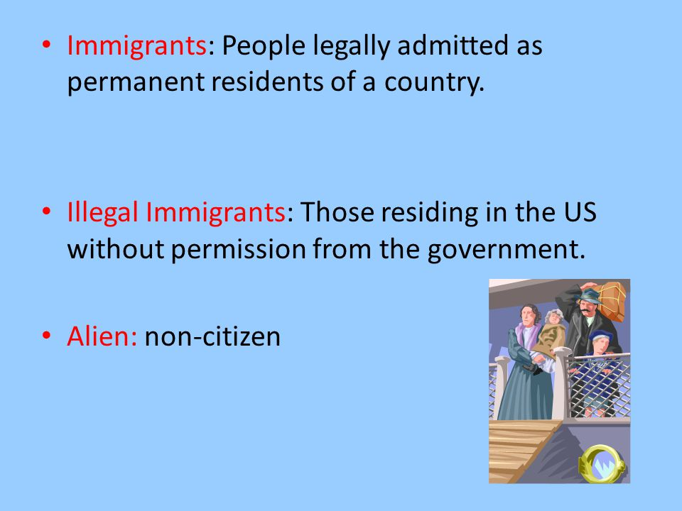 Immigrants: People legally admitted as permanent residents of a country. Illegal Immigrants: Those residing in the US without permission from the gove