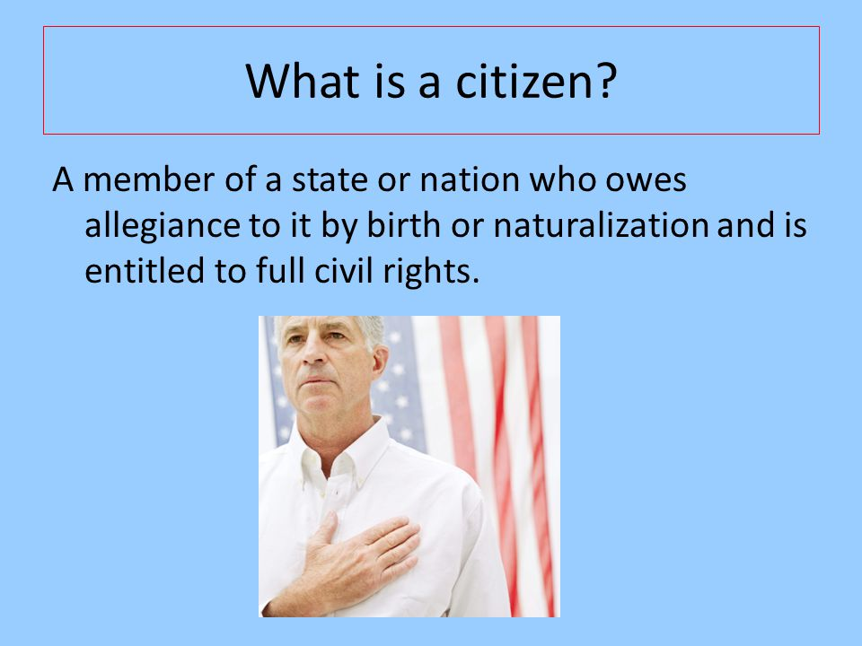 What is a citizen? A member of a state or nation who owes allegiance to it by birth or naturalization and is entitled to full civil rights.