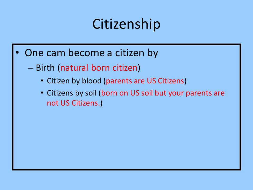 Citizenship One cam become a citizen by – Birth (natural born citizen) Citizen by blood (parents are US Citizens) Citizens by soil (born on US soil bu