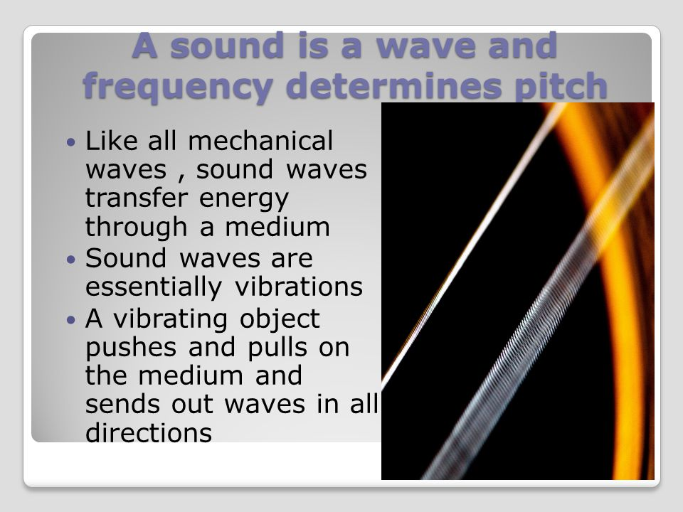 A sound is a wave and frequency determines pitch In your mind what is sound? Sound is an example of a mechanical wave and is produced by a vibrating o