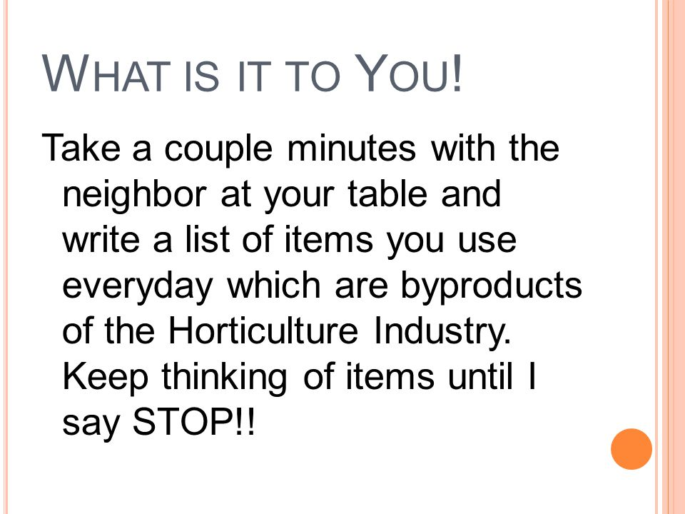 W HAT IS IT TO Y OU ! Take a couple minutes with the neighbor at your table and write a list of items you use everyday which are byproducts of the Hor