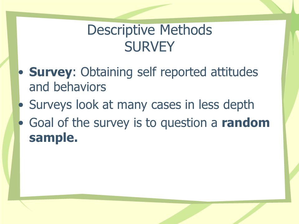 Descriptive Methods SURVEY Survey: Obtaining self reported attitudes and behaviors Surveys look at many cases in less depth Goal of the survey is to q