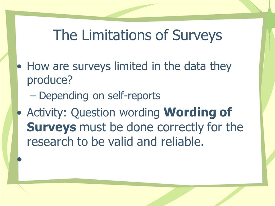 The Limitations of Surveys How are surveys limited in the data they produce? –Depending on self-reports Activity: Question wording Wording of Surveys