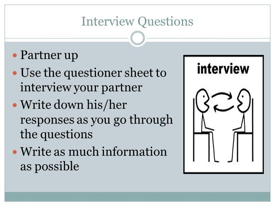 Interview Questions Partner up Use the questioner sheet to interview your partner Write down his/her responses as you go through the questions Write a
