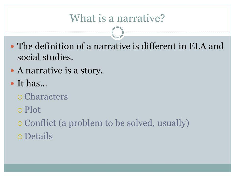 The definition of a narrative is different in ELA and social studies. A narrative is a story. It has…  Characters  Plot  Conflict (a problem to be