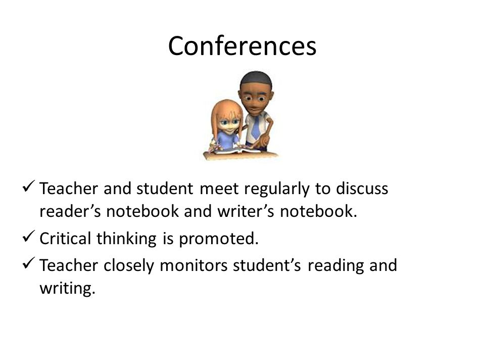Conferences Teacher and student meet regularly to discuss reader's notebook and writer's notebook.