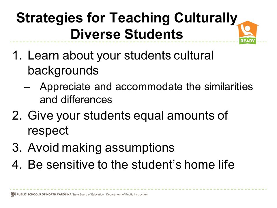 Strategies for Teaching Culturally Diverse Students 1.Learn about your students cultural backgrounds –Appreciate and accommodate the similarities and