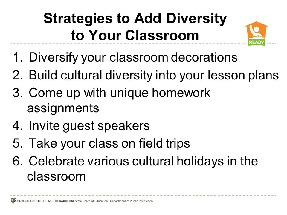 Strategies to Add Diversity to Your Classroom 1.Diversify your classroom decorations 2.Build cultural diversity into your lesson plans 3.Come up with