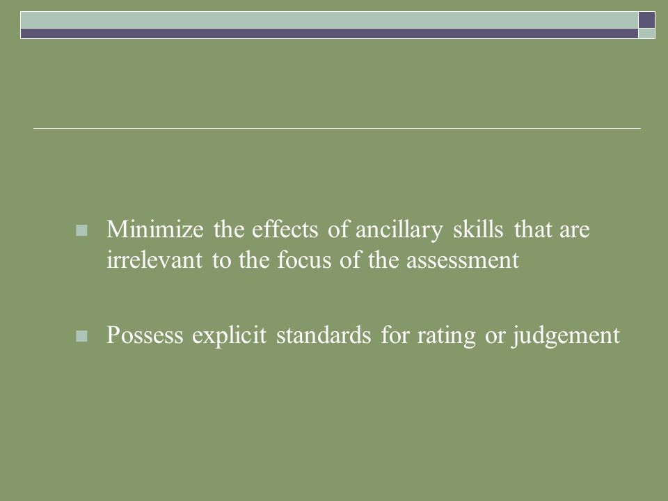 Minimize the effects of ancillary skills that are irrelevant to the focus of the assessment Possess explicit standards for rating or judgement