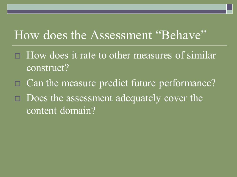 How does the Assessment Behave  How does it rate to other measures of similar construct.