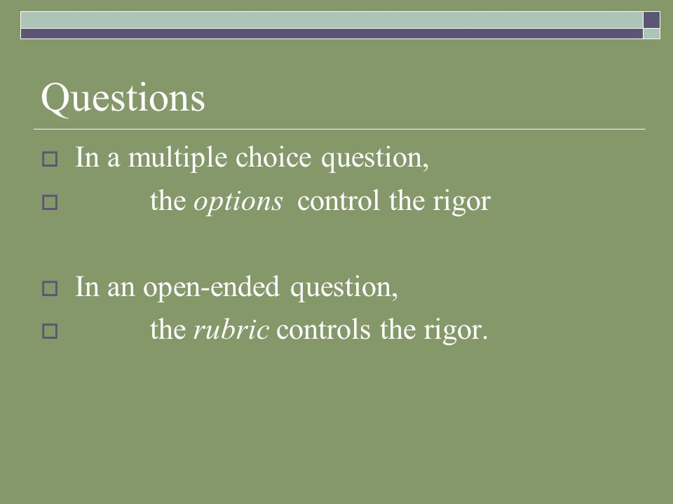Questions  In a multiple choice question,  the options control the rigor  In an open-ended question,  the rubric controls the rigor.