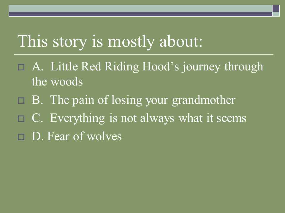 This story is mostly about:  A. Little Red Riding Hood's journey through the woods  B.