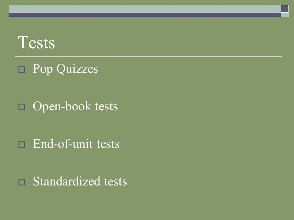 Tests  Pop Quizzes  Open-book tests  End-of-unit tests  Standardized tests