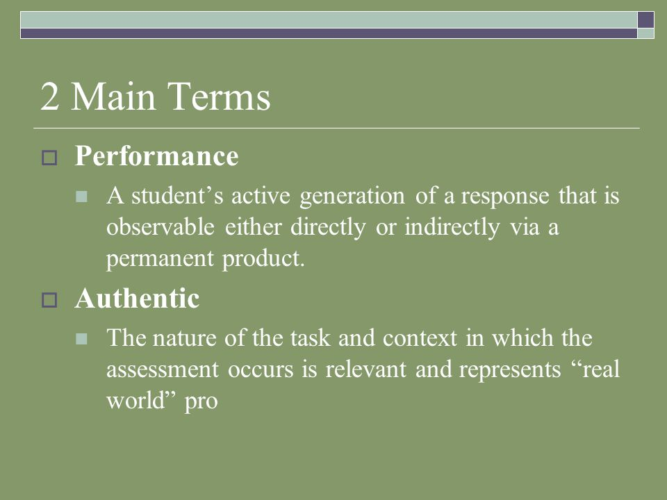 2 Main Terms  Performance A student's active generation of a response that is observable either directly or indirectly via a permanent product.