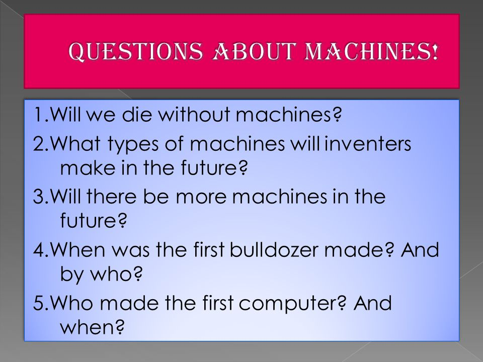 1.Will we die without machines. 2.What types of machines will inventers make in the future.