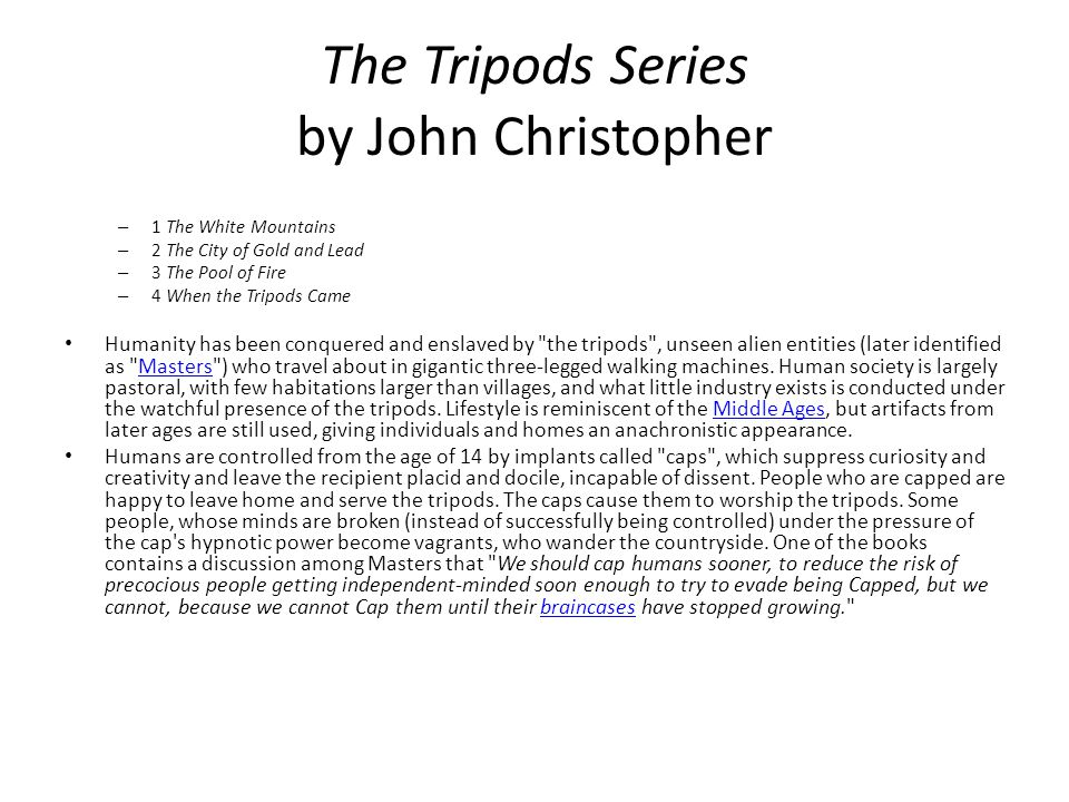 The Tripods Series by John Christopher – 1 The White Mountains – 2 The City of Gold and Lead – 3 The Pool of Fire – 4 When the Tripods Came Humanity h