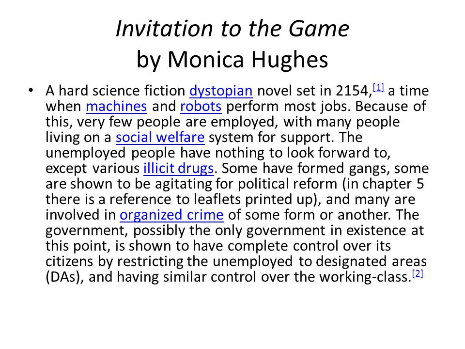 Invitation to the Game by Monica Hughes A hard science fiction dystopian novel set in 2154, [1] a time when machines and robots perform most jobs. Bec