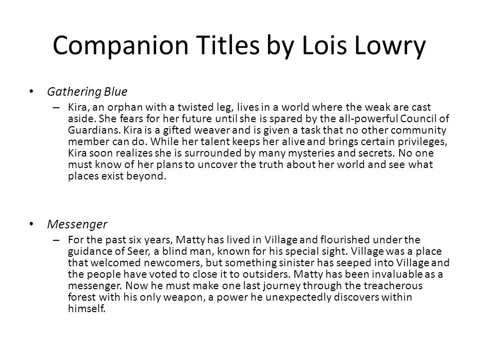 Companion Titles by Lois Lowry Gathering Blue – Kira, an orphan with a twisted leg, lives in a world where the weak are cast aside. She fears for her