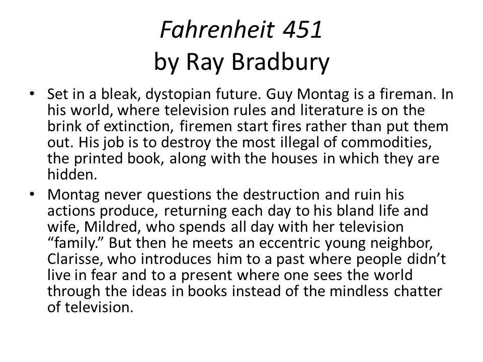 Fahrenheit 451 by Ray Bradbury Set in a bleak, dystopian future. Guy Montag is a fireman. In his world, where television rules and literature is on th
