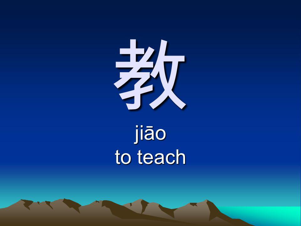 教 jiāo to teach