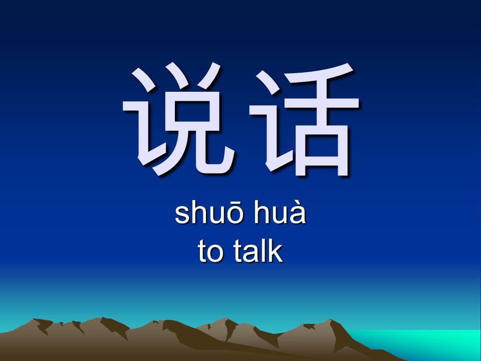 说话 shuō huà to talk
