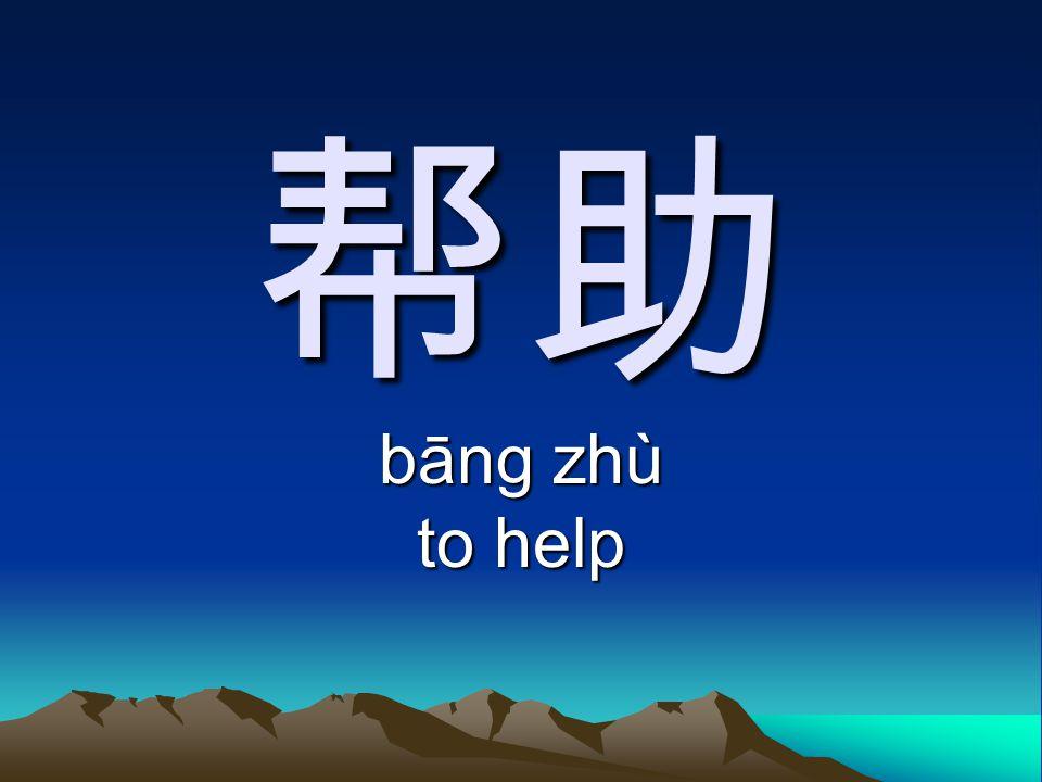 帮助 bāng zhù to help