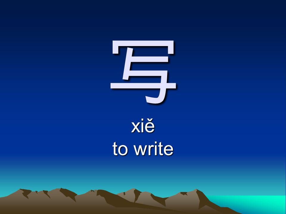 写 xiě to write