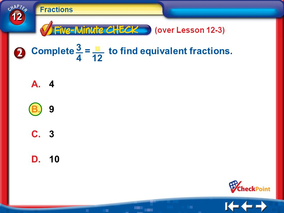 12 Fractions 5Min 4-2 (over Lesson 12-3) A.4 B.9 C.3 D.10 3 4 Complete = to find equivalent fractions. 12
