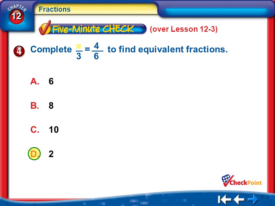 12 Fractions 5Min 4-4 (over Lesson 12-3) A.6 B.8 C.10 D.2 Complete = to find equivalent fractions. 4 63