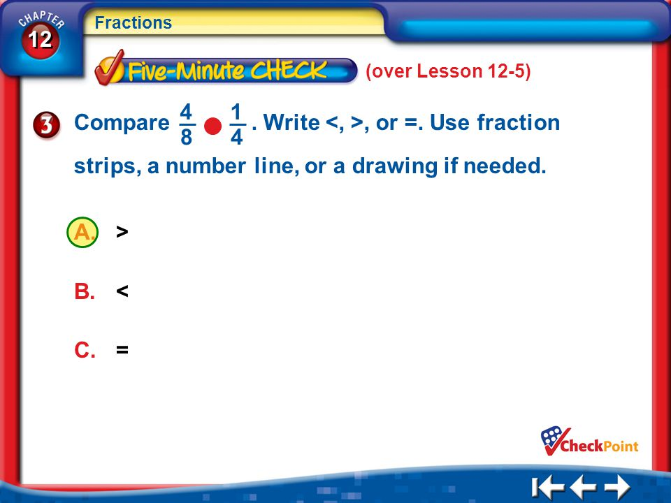 12 Fractions 5Min 6-3 A.> B.< C.= (over Lesson 12-5) Compare. Write, or =. Use fraction strips, a number line, or a drawing if needed. 4 8 1 4