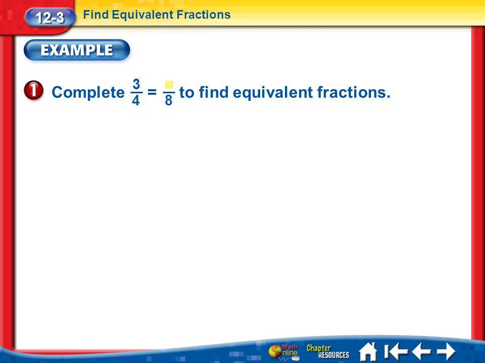 12-3 Find Equivalent Fractions Lesson 3 Ex1 Complete = to find equivalent fractions. 3 4 8