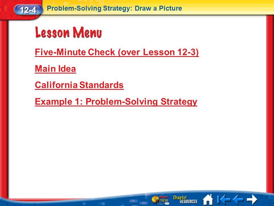 Lesson 4 Menu Five-Minute Check (over Lesson 12-3) Main Idea California Standards Example 1: Problem-Solving Strategy 12-4 Problem-Solving Strategy: D