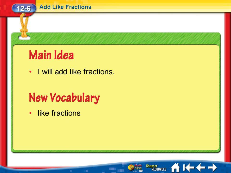 12-6 Add Like Fractions Lesson 6 MI/Vocab/Standard 1 I will add like fractions. like fractions