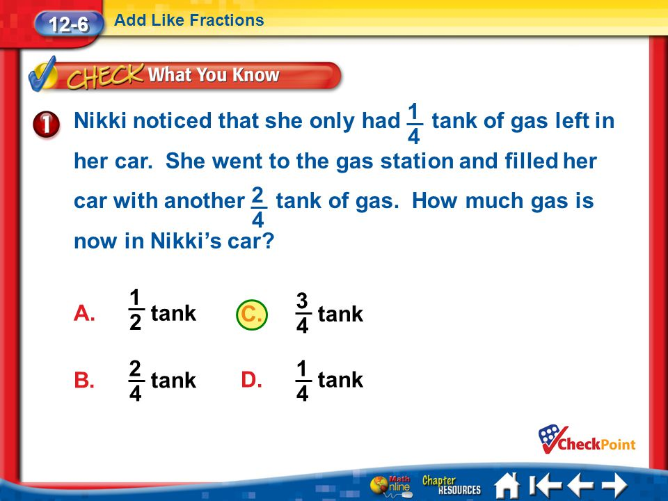 C. tank 3 4 Lesson 6 CYP1 12-6 Add Like Fractions A. tank 1 2 B. tank 2 4 D. tank 1 4 Nikki noticed that she only had tank of gas left in her car. She