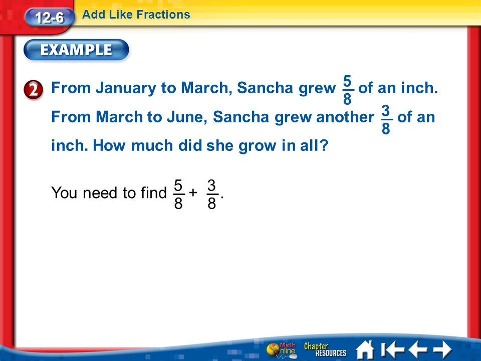 Lesson 6 Ex2 12-6 Add Like Fractions From January to March, Sancha grew of an inch. From March to June, Sancha grew another of an inch. How much did s